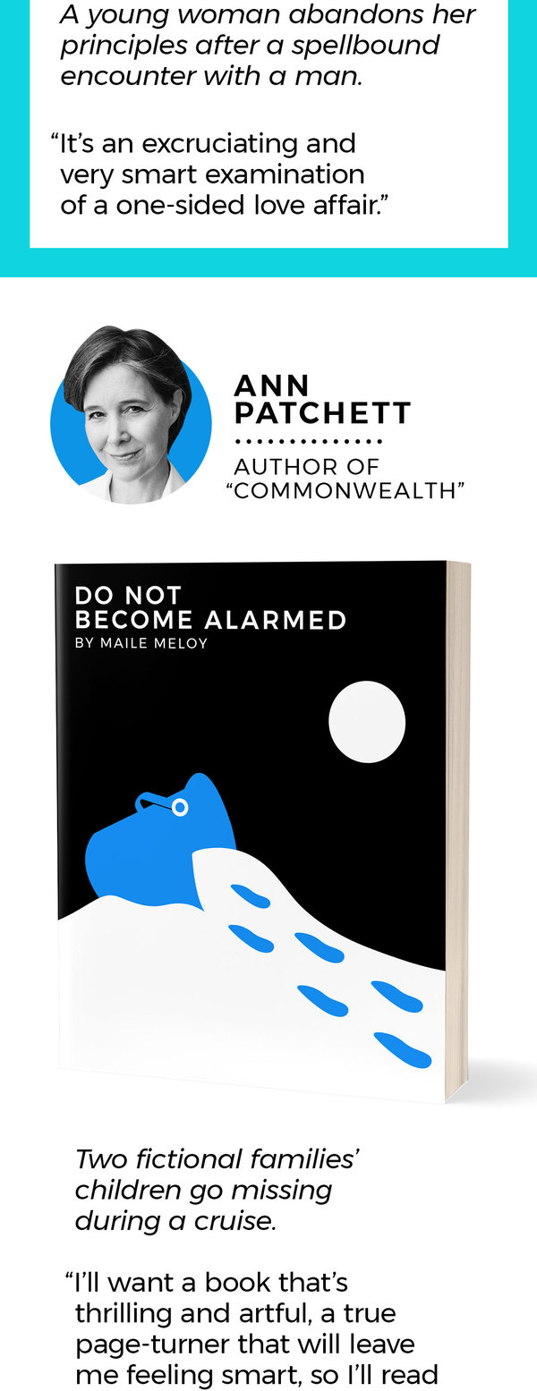 "7. Ann Patchett Author of ""Commonwealth"" Description: Two fictional families' children go missing during a cruise. ""I'll want a book that's thrilling and artful, a true page-turner that will leave me feeling smart, so I'll read Maile Meloy's 'Do Not Become Alarmed.'"""