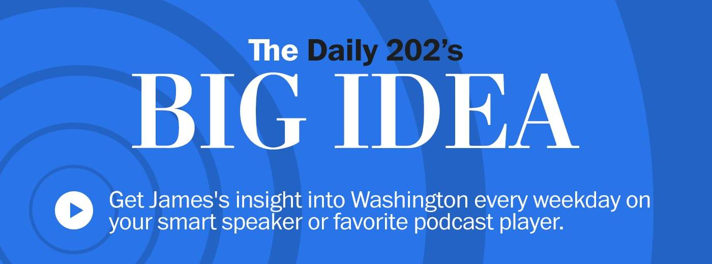 The Daily 202's BIG IDEA</a>> Get James' insight into Washington every weekday on your smart speaker or favorite podcast player.