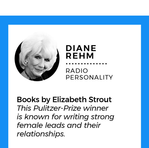 "8. Diane Rehm Radio personality Books by Elizabeth Strout: This Pulitzer-prize winner is known for writing strong female leads and their relationships. ""I'm totally hooked on Elizabeth Strout. First I reread 'My Name is Lucy Barton.' Now I'm reading 'Amy and Isabelle' and finishing up her latest, 'Anything Is Possible.' Her characters, their stories, their interwoven lives have me mesmerized."""