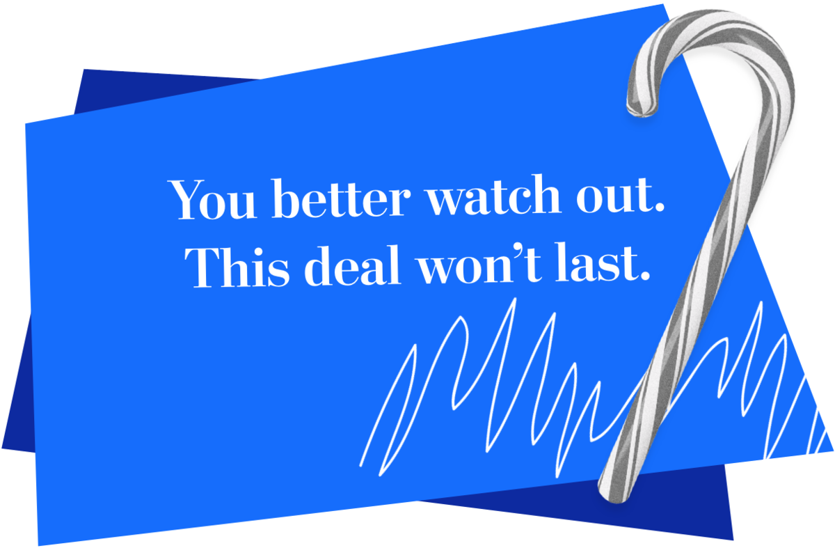 You better watch out. This deal won't last.
