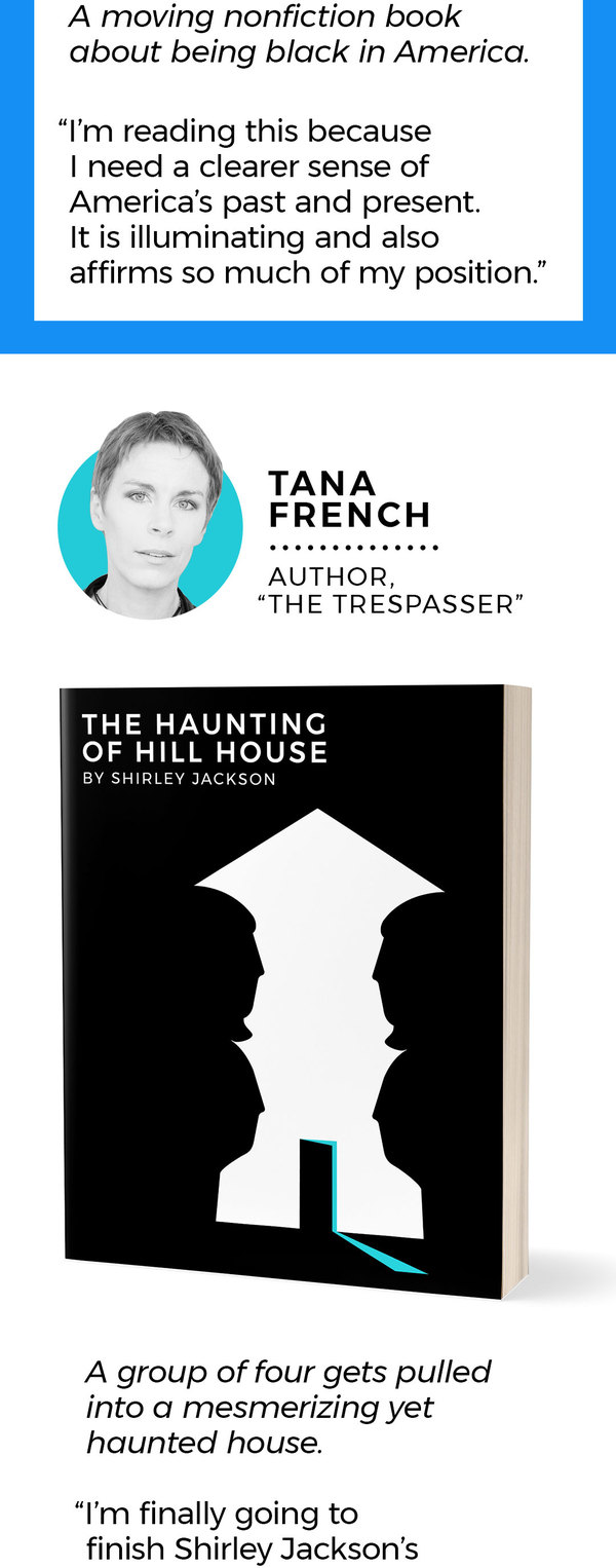 "5. Tana French Author of ""The Trespasser"" Description: A group of four gets pulled into a mesmerizing yet haunted house. ""I'm finally going to finish Shirley Jackson's 'The Haunting of Hill House.' No one does eeriness like Shirley Jackson; no one breaks down the boundaries of your reality and draws you into hers with quite the same inexorable power."""